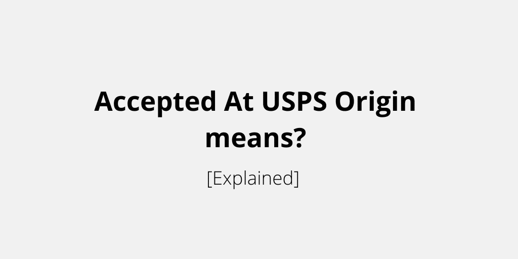 Accepted At USPS Origin means